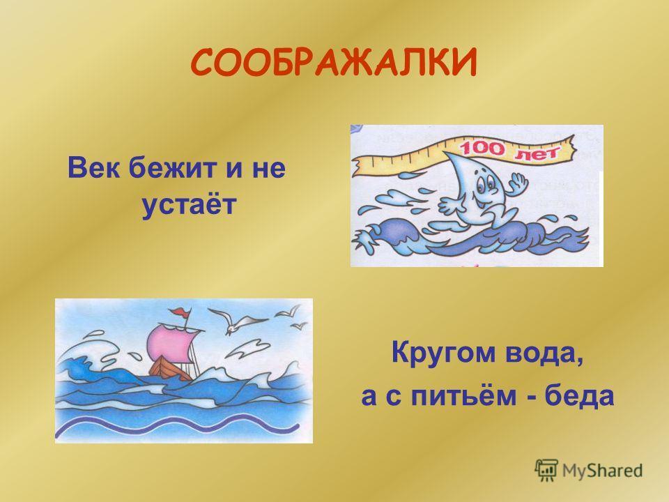 СООБРАЖАЛКИ Кругом вода, а с питьём - беда Век бежит и не устаёт