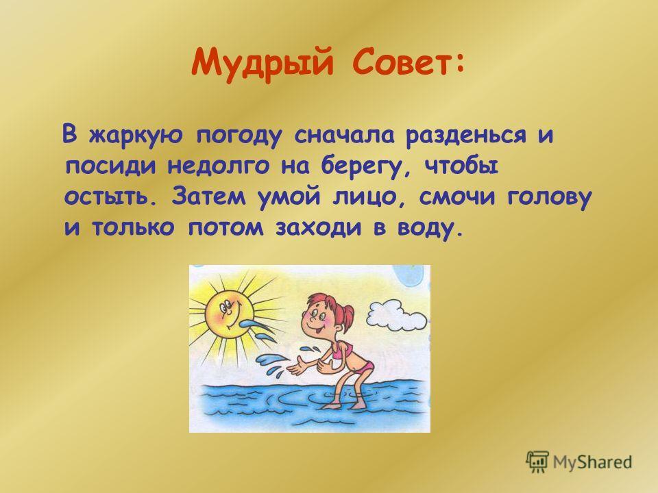 Мудрый Совет: В жаркую погоду сначала разденься и посиди недолго на берегу, чтобы остыть. Затем умой лицо, смочи голову и только потом заходи в воду.