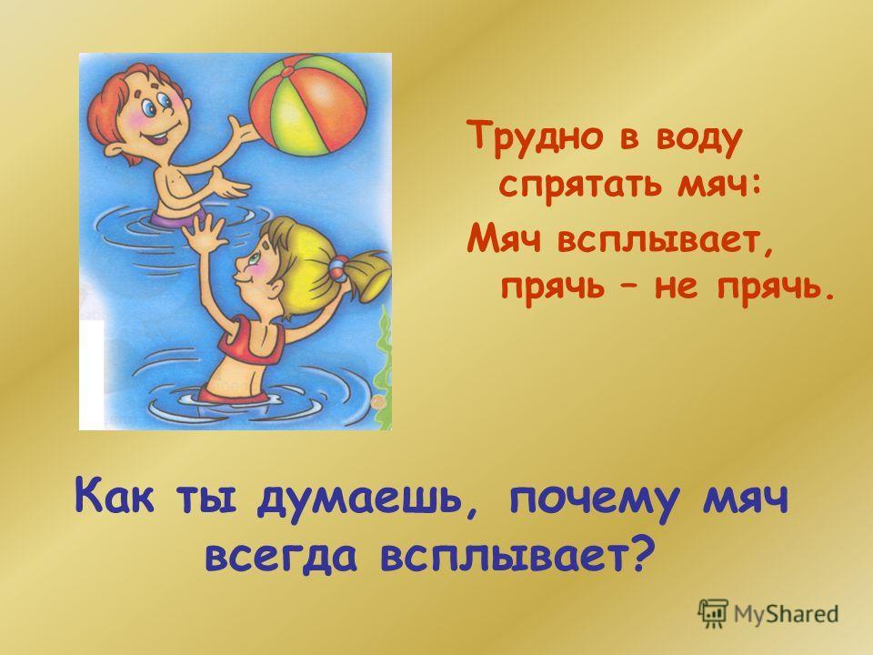 Как ты думаешь, почему мяч всегда всплывает? Трудно в воду спрятать мяч: Мяч всплывает, прячь – не прячь.