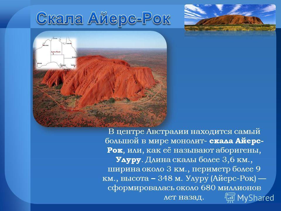 В центре Австралии находится самый большой в мире монолит- скала Айерс- Рок, или, как её называют аборигены, Улуру. Длина скалы более 3,6 км., ширина около 3 км., периметр более 9 км., высота – 348 м. Улуру (Айерс-Рок) сформировалась около 680 миллио