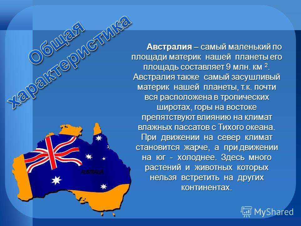Австралия – самый маленький по площади материк нашей планеты его площадь составляет 9 млн. км 2. Австралия также самый засушливый материк нашей планеты, т.кпочти вся расположена в тропических широтах, горы на востоке препятствуют влиянию на климат вл