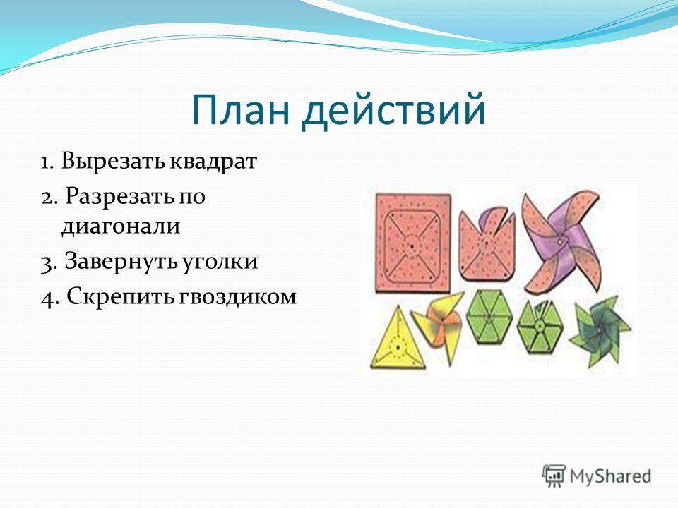 План действий 1. Вырезать квадрат 2. Разрезать по диагонали 3. Завернуть уголки 4. Скрепить гвоздиком