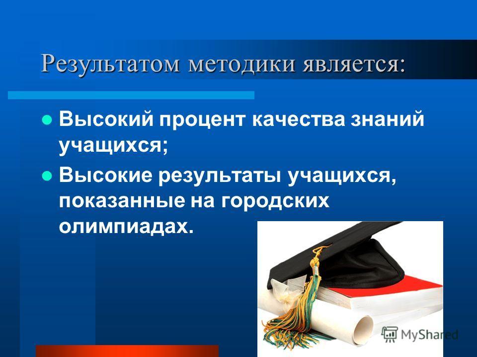 16 Результатом методики является: Высокий процент качества знаний учащихся; Высокие результаты учащихся, показанные на городских олимпиадах.