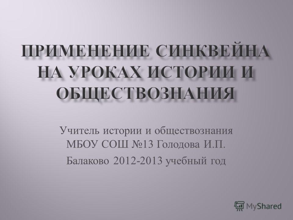 Учитель истории и обществознания МБОУ СОШ 13 Голодова И.П. Балаково 2012-2013 учебный год