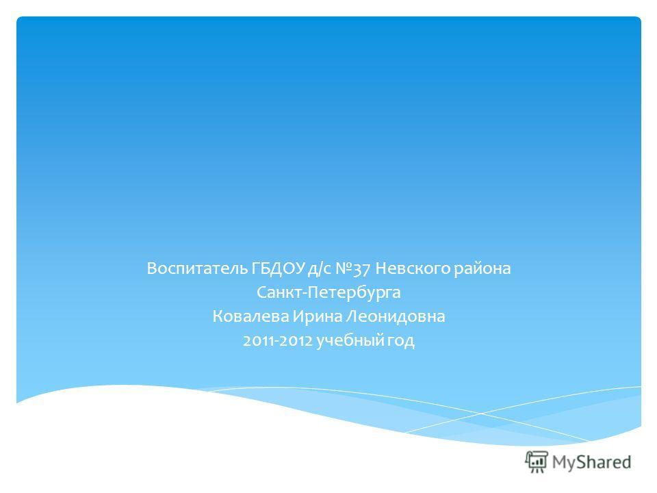 Воспитатель ГБДОУ д/с 37 Невского района Санкт-Петербурга Ковалева Ирина Леонидовна 2011-2012 учебный год