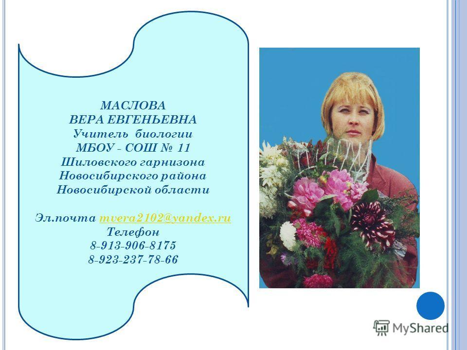 МАСЛОВА ВЕРА ЕВГЕНЬЕВНА Учитель биологии МБОУ - СОШ 11 Шиловского гарнизона Новосибирского района Новосибирской области Эл.почта mvera2102@yandex.rumvera2102@yandex.ru Телефон 8-913-906-8175 8-923-237-78-66