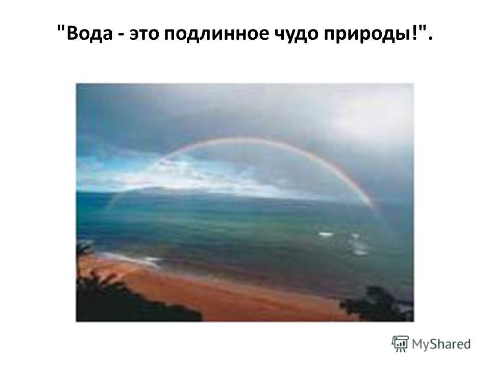Вода - это подлинное чудо природы!.