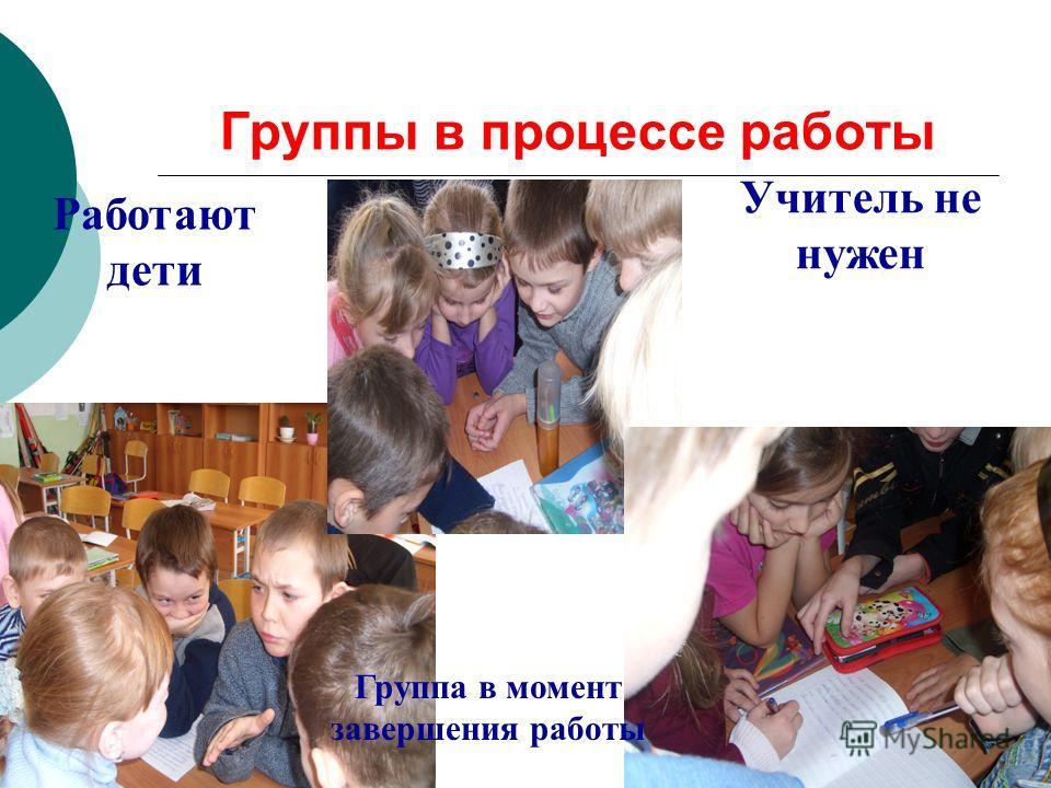 Группы в процессе работы Работают дети Учитель не нужен Группа в момент завершения работы