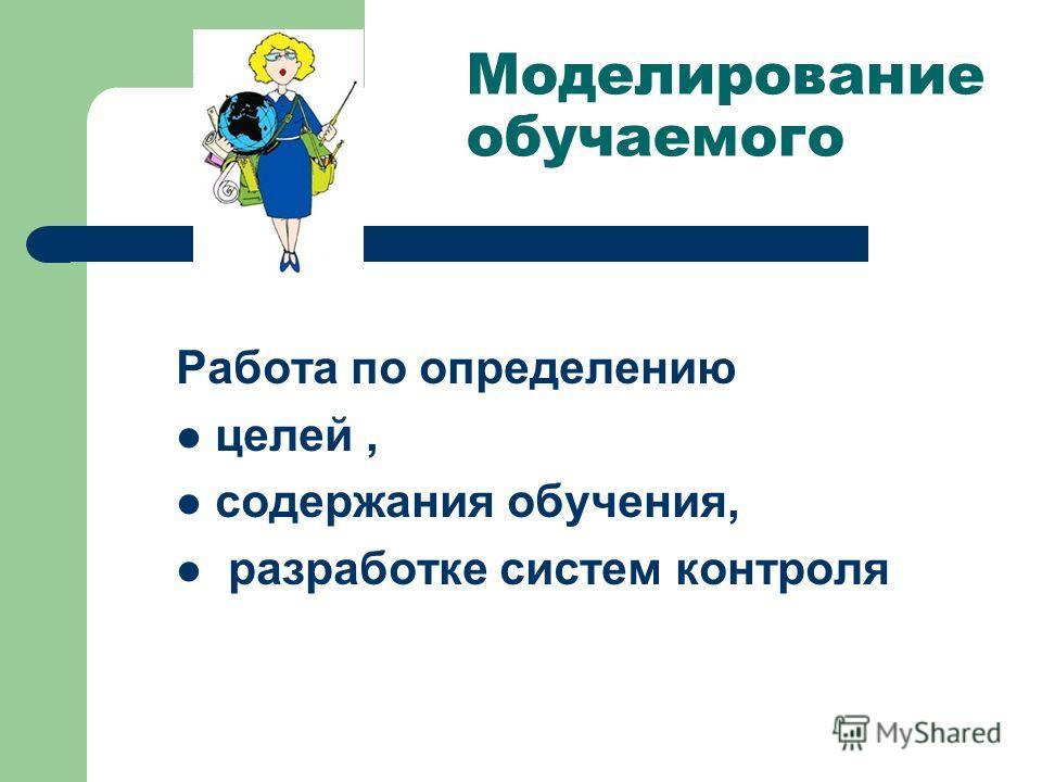 Моделирование обучаемого Работа по определению целей, содержания обучения, разработке систем контроля