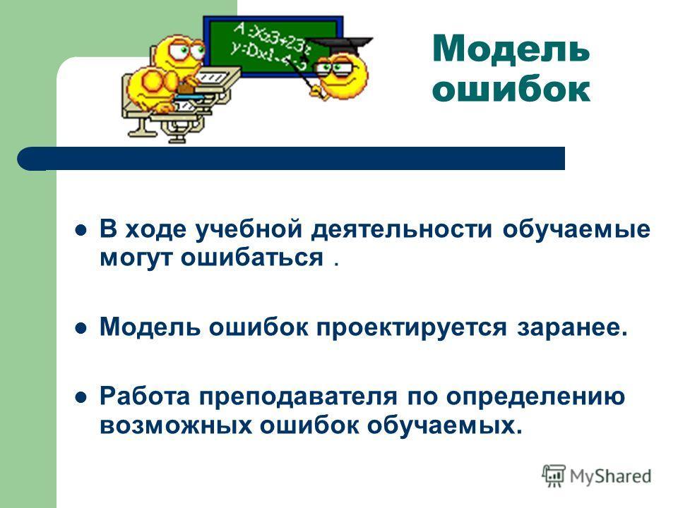 Модель ошибок В ходе учебной деятельности обучаемые могут ошибаться. Модель ошибок проектируется заранее. Работа преподавателя по определению возможных ошибок обучаемых.