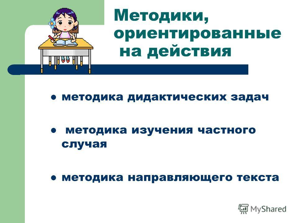 Методики, ориентированные на действия методика дидактических задач методика изучения частного случая методика направляющего текста