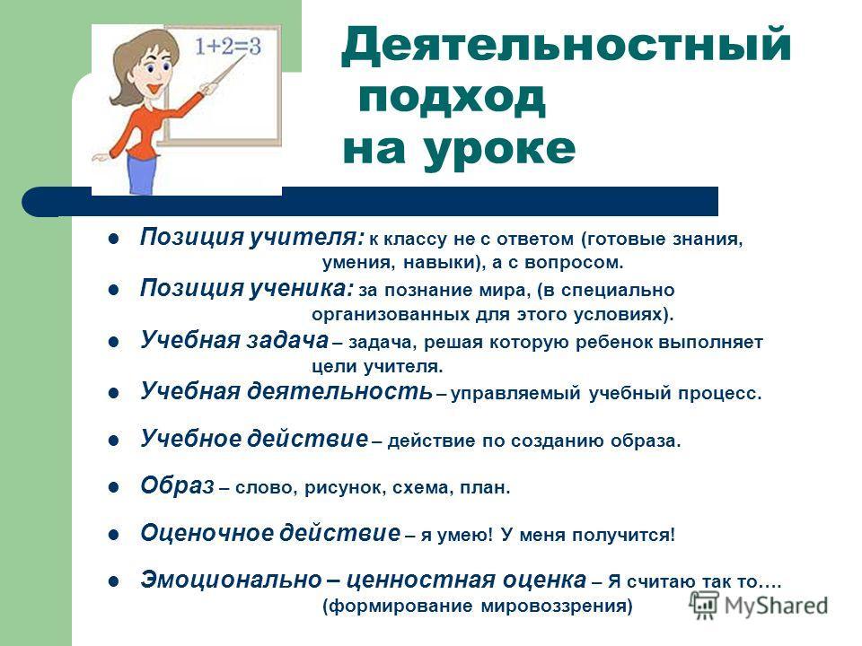 Деятельностный подход на уроке Позиция учителя: к классу не с ответом (готовые знания, умения, навыки), а с вопросом. Позиция ученика: за познание мира, (в специально организованных для этого условиях). Учебная задача – задача, решая которую ребенок