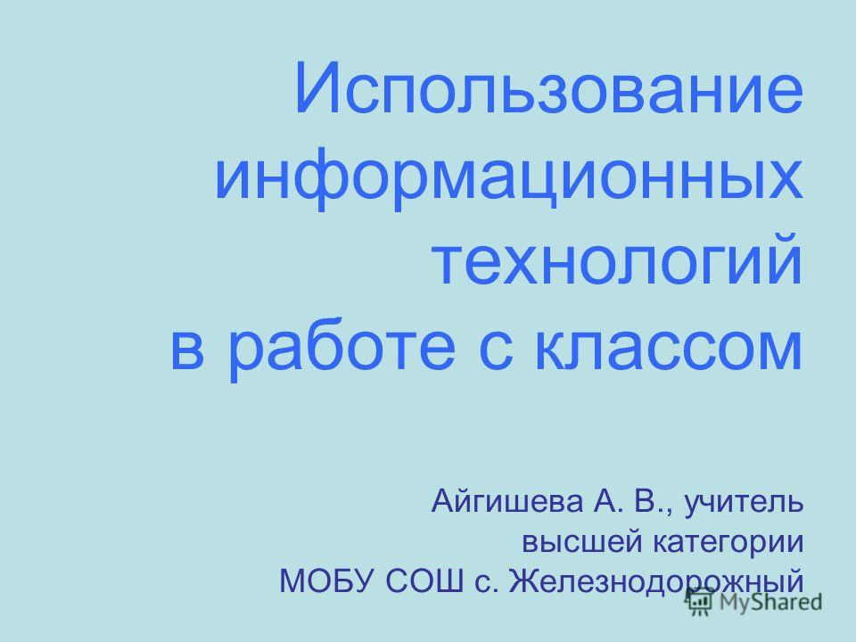 Использование информационных технологий в работе с классом Айгишева А. В., учитель высшей категории МОБУ СОШ с. Железнодорожный