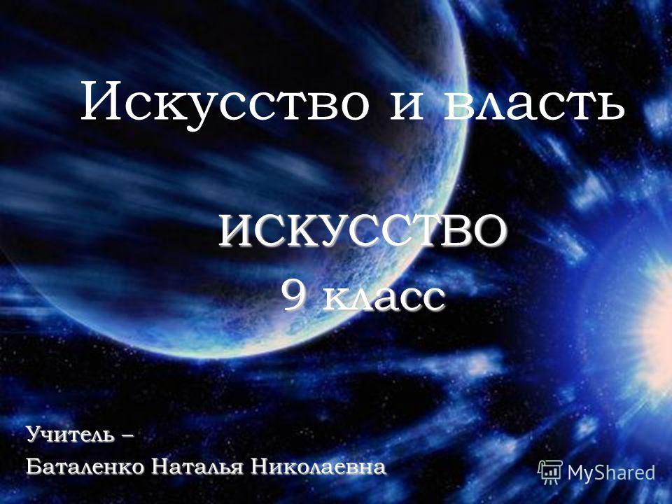 Искусство и власть Учитель – Баталенко Наталья Николаевна ИСКУССТВО 9 класс