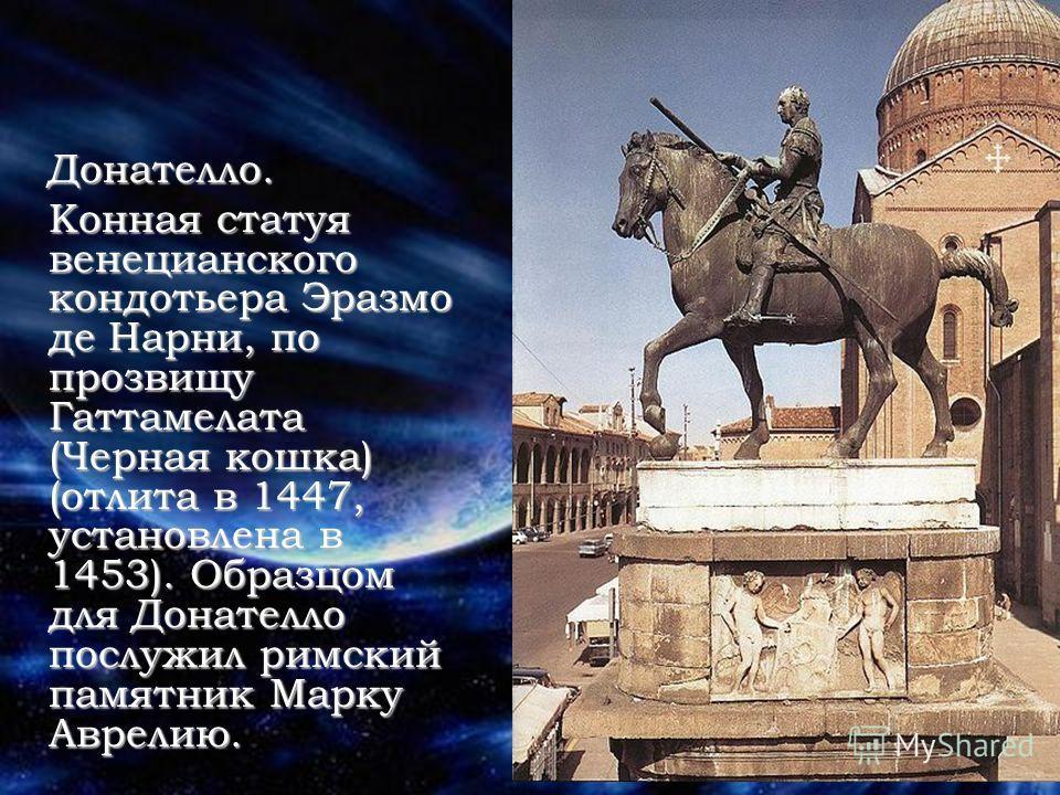 Донателло. Конная статуя венецианского кондотьера Эразмо де Нарни, по прозвищу Гаттамелата (Черная кошка) (отлита в 1447, установлена в 1453). Образцом для Донателло послужил римский памятник Марку Аврелию.