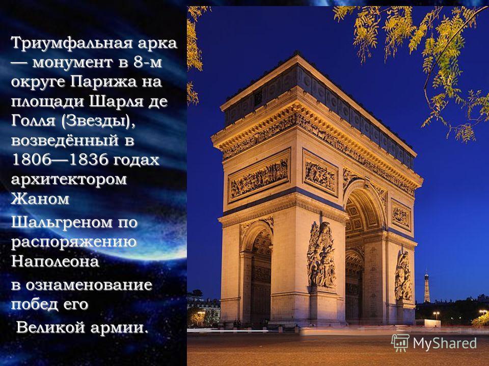 Триумфальная арка монумент в 8-м округе Парижа на площади Шарля де Голля (Звезды), возведённый в 18061836 годах архитектором Жаном Шальгреном по распоряжению Наполеона в ознаменование побед его Великой армии. Великой армии.