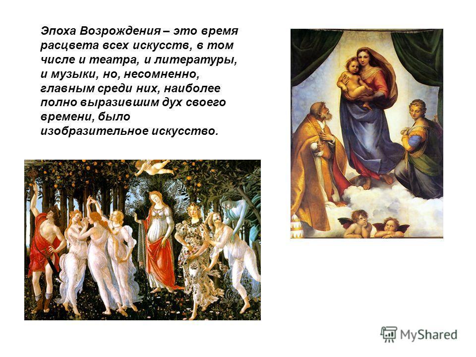 Эпоха Возрождения – это время расцвета всех искусств, в том числе и театра, и литературы, и музыки, но, несомненно, главным среди них, наиболее полно выразившим дух своего времени, было изобразительное искусство.