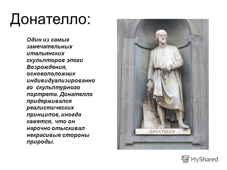 Донателло: Один из самых замечательных итальянских скульпторов эпохи Возрождения, основоположник индивидуализированно го скульптурного портрета. Донателло придерживался реалистических принципов, иногда кажется, что он нарочно отыскивал некрасивые сто