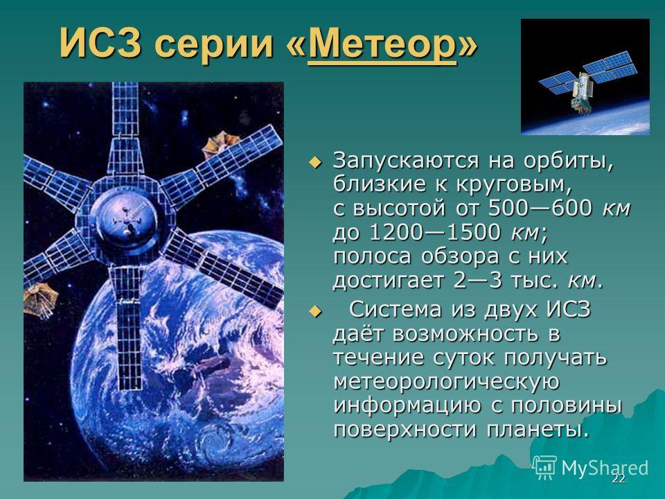 22 ИСЗ серии «Метеор» Метеор Запускаются на орбиты, близкие к круговым, с высотой от 500600 км до 12001500 км; полоса обзора с них достигает 23 тыс. км. Запускаются на орбиты, близкие к круговым, с высотой от 500600 км до 12001500 км; полоса обзора с