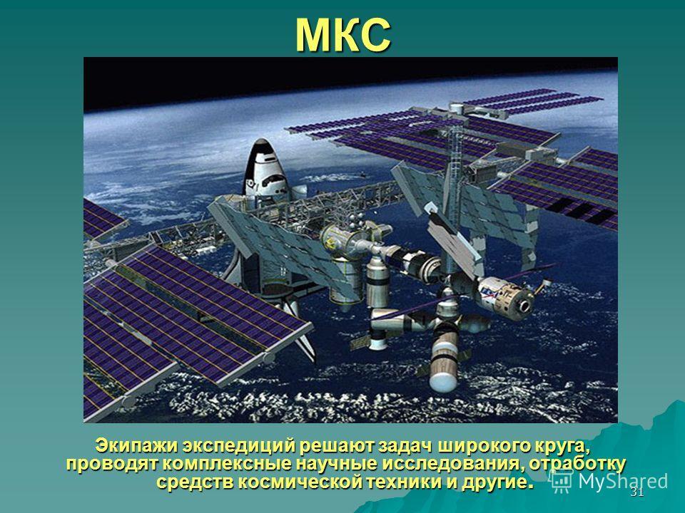 31МКС Экипажи экспедиций решают задач широкого круга, проводят комплексные научные исследования, отработку средств космической техники и другие. Экипажи экспедиций решают задач широкого круга, проводят комплексные научные исследования, отработку сред