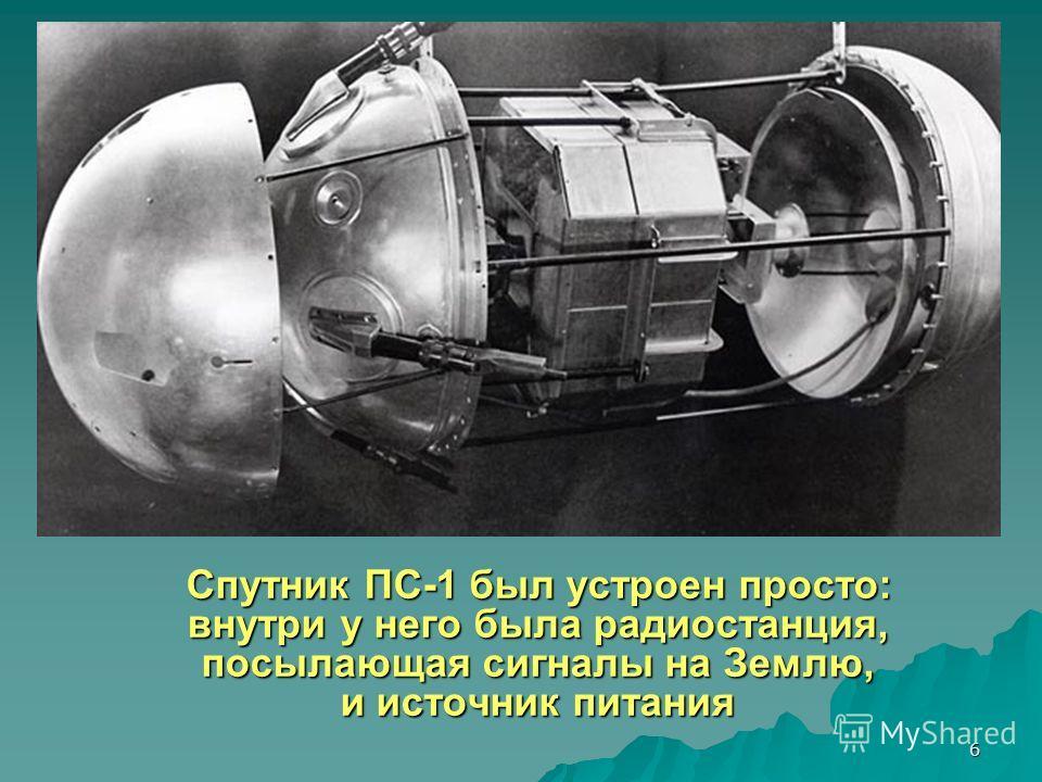 6 Спутник ПС-1 был устроен просто: внутри у него была радиостанция, посылающая сигналы на Землю, и источник питания Спутник ПС-1 был устроен просто: внутри у него была радиостанция, посылающая сигналы на Землю, и источник питания