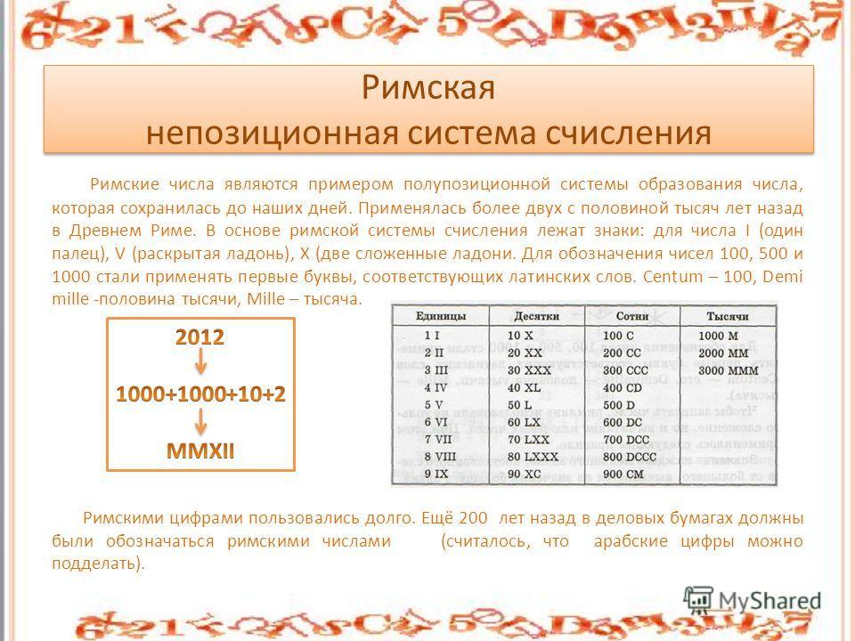 Римская непозиционная система счисления Римские числа являются примером полупозиционной системы образования числа, которая сохранилась до наших дней. Применялась более двух с половиной тысяч лет назад в Древнем Риме. В основе римской системы счислени