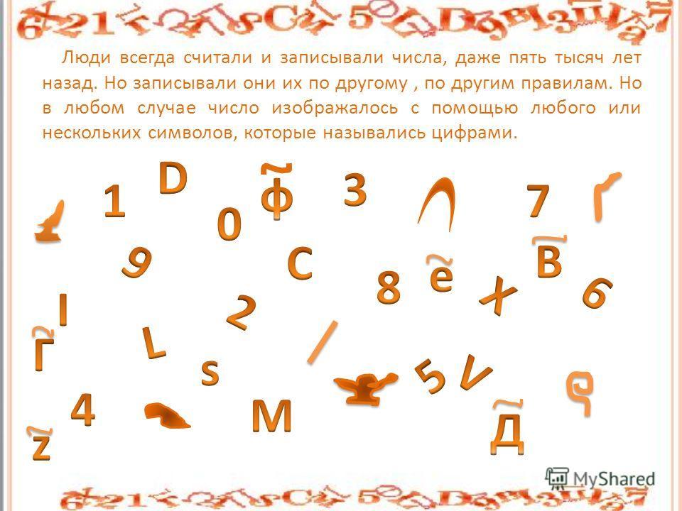 Люди всегда считали и записывали числа, даже пять тысяч лет назад. Но записывали они их по другому, по другим правилам. Но в любом случае число изображалось с помощью любого или нескольких символов, которые назывались цифрами.