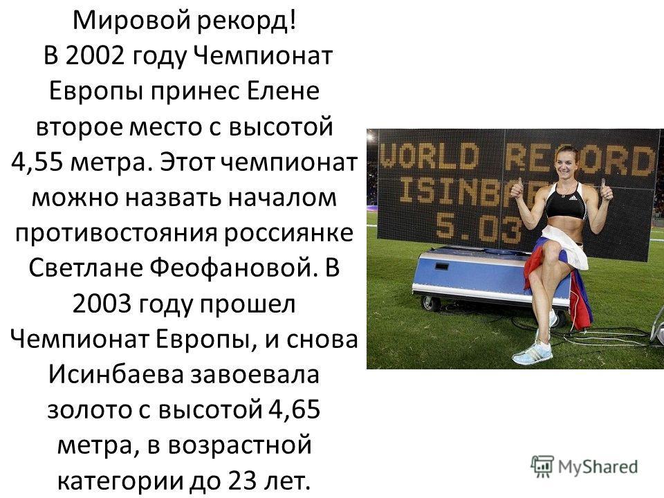 Мировой рекорд! В 2002 году Чемпионат Европы принес Елене второе место с высотой 4,55 метра. Этот чемпионат можно назвать началом противостояния россиянке Светлане Феофановой. В 2003 году прошел Чемпионат Европы, и снова Исинбаева завоевала золото с