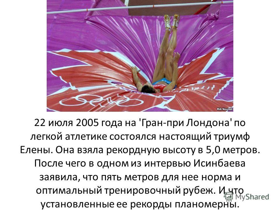 22 июля 2005 года на 'Гран-при Лондона' по легкой атлетике состоялся настоящий триумф Елены. Она взяла рекордную высоту в 5,0 метров. После чего в одном из интервью Исинбаева заявила, что пять метров для нее норма и оптимальный тренировочный рубеж. И