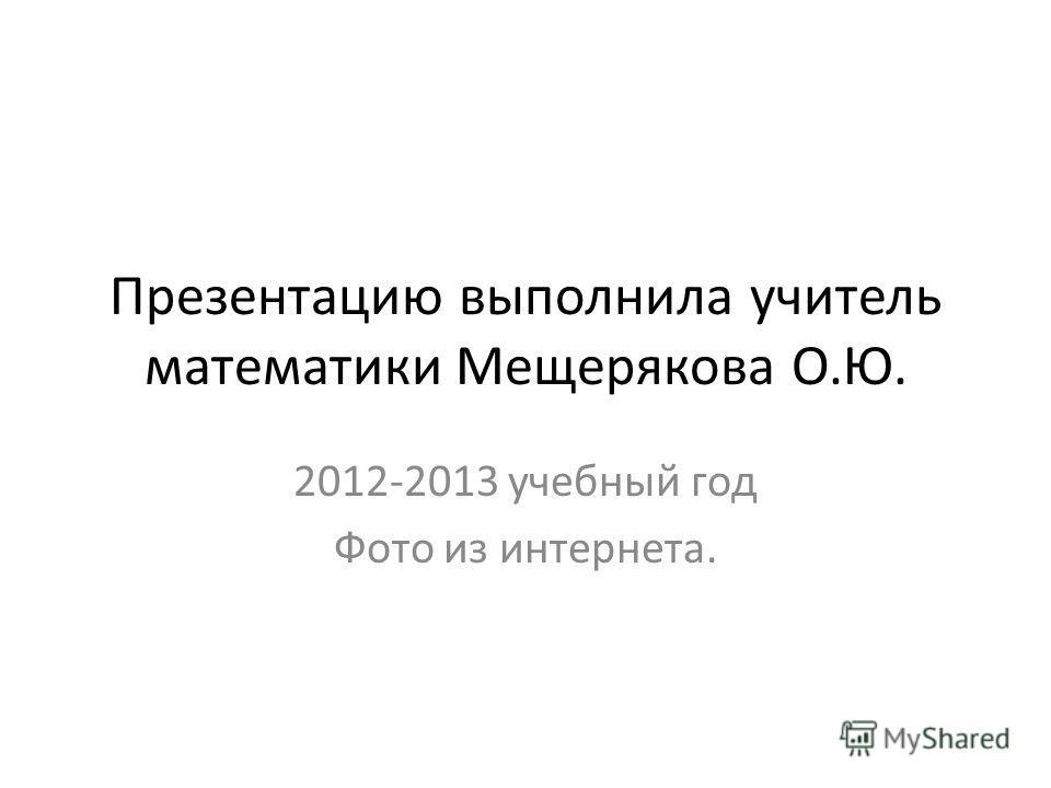 Презентацию выполнила учитель математики Мещерякова О.Ю. 2012-2013 учебный год Фото из интернета.