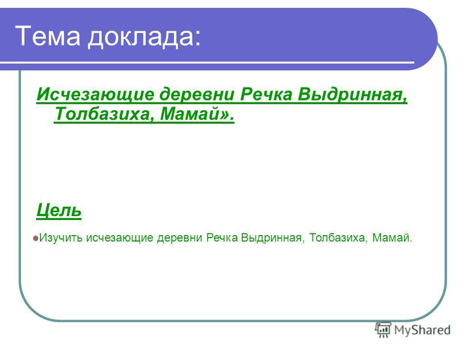 Тема доклада: Исчезающие деревни Речка Выдринная, Толбазиха, Мамай». Цель Изучить исчезающие деревни Речка Выдринная, Толбазиха, Мамай.