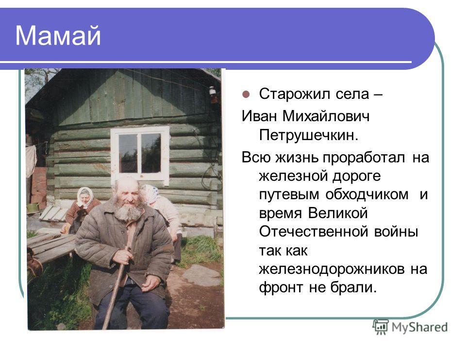 Мамай Старожил села – Иван Михайлович Петрушечкин. Всю жизнь проработал на железной дороге путевым обходчиком и время Великой Отечественной войны так как железнодорожников на фронт не брали.