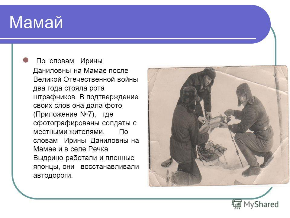 Мамай По словам Ирины Даниловны на Мамае после Великой Отечественной войны два года стояла рота штрафников. В подтверждение своих слов она дала фото (Приложение 7), где сфотографированы солдаты с местными жителями. По словам Ирины Даниловны на Мамае