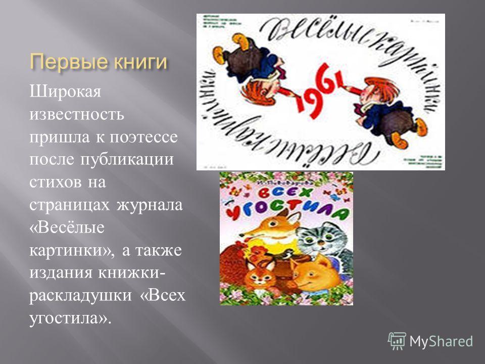 Первые книги Широкая известность пришла к поэтессе после публикации стихов на страницах журнала « Весёлые картинки », а также издания книжки - раскладушки « Всех угостила ».