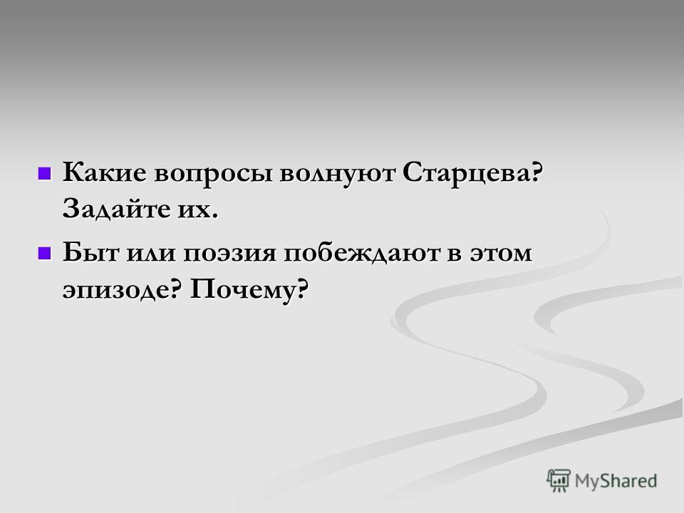 Какие вопросы волнуют Старцева? Задайте их. Быт или поэзия побеждают в этом эпизоде? Почему?
