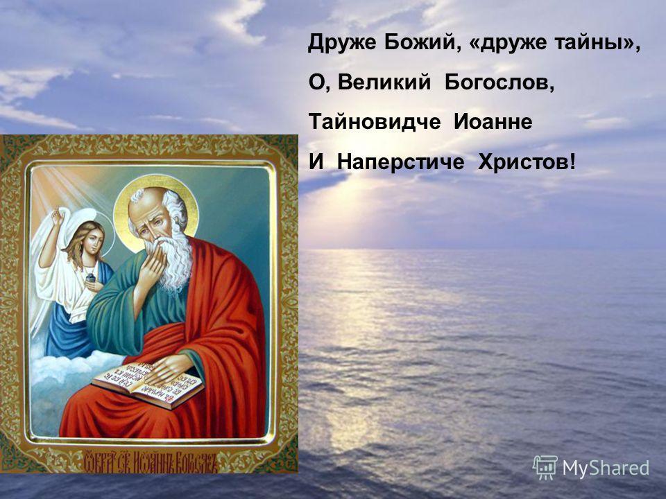 Друже Божий, «друже тайны», О, Великий Богослов, Тайновидче Иоанне И Наперстиче Христов!