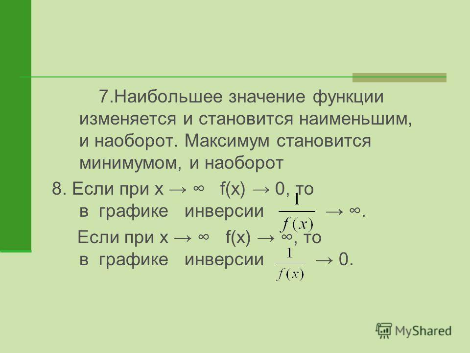 7.Наибольшее значение функции изменяется и становится наименьшим, и наоборот. Максимум становится минимумом, и наоборот 8. Если при x f(x) 0, то в графике инверсии. Если при x f(x), то в графике инверсии 0.