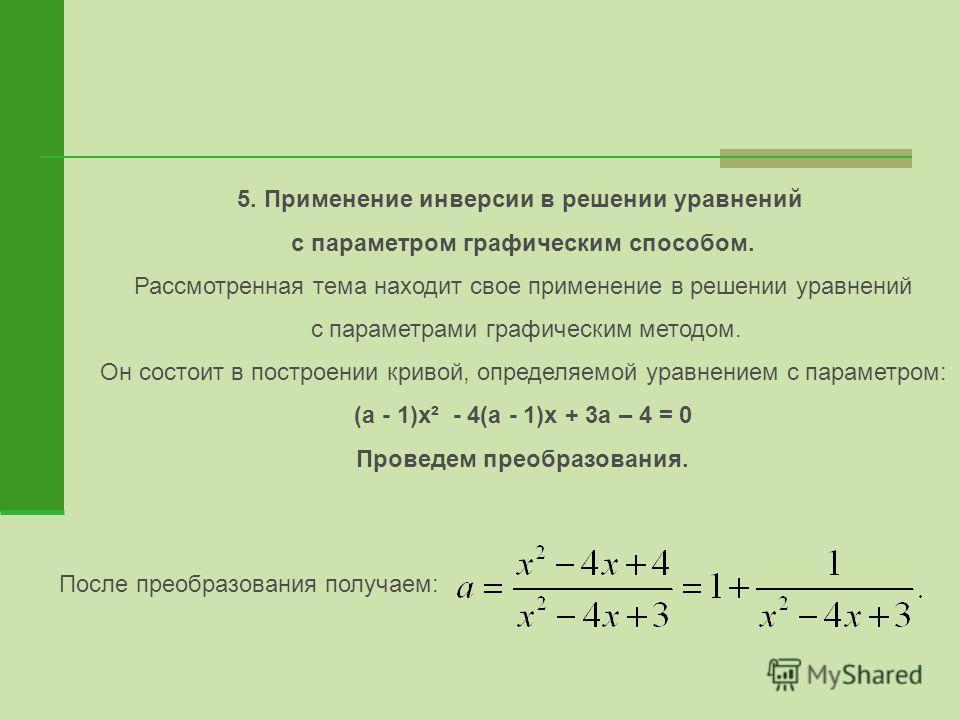 5. Применение инверсии в решении уравнений с параметром графическим способом. Рассмотренная тема находит свое применение в решении уравнений с параметрами графическим методом. Он состоит в построении кривой, определяемой уравнением с параметром: (а -
