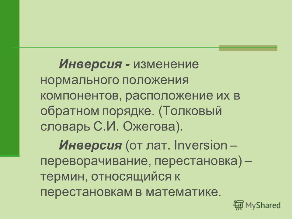 Инверсия - изменение нормального положения компонентов, расположение их в обратном порядке. (Толковый словарь С.И. Ожегова). Инверсия (от лат. Inversion – переворачивание, перестановка) – термин, относящийся к перестановкам в математике.