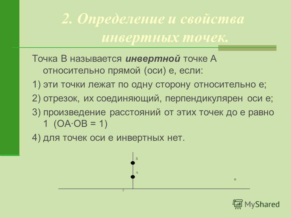 2. Определение и свойства инвертных точек. Точка В называется инвертной точке А относительно прямой (оси) е, если: 1) эти точки лежат по одну сторону относительно е; 2) отрезок, их соединяющий, перпендикулярен оси е; 3) произведение расстояний от эти
