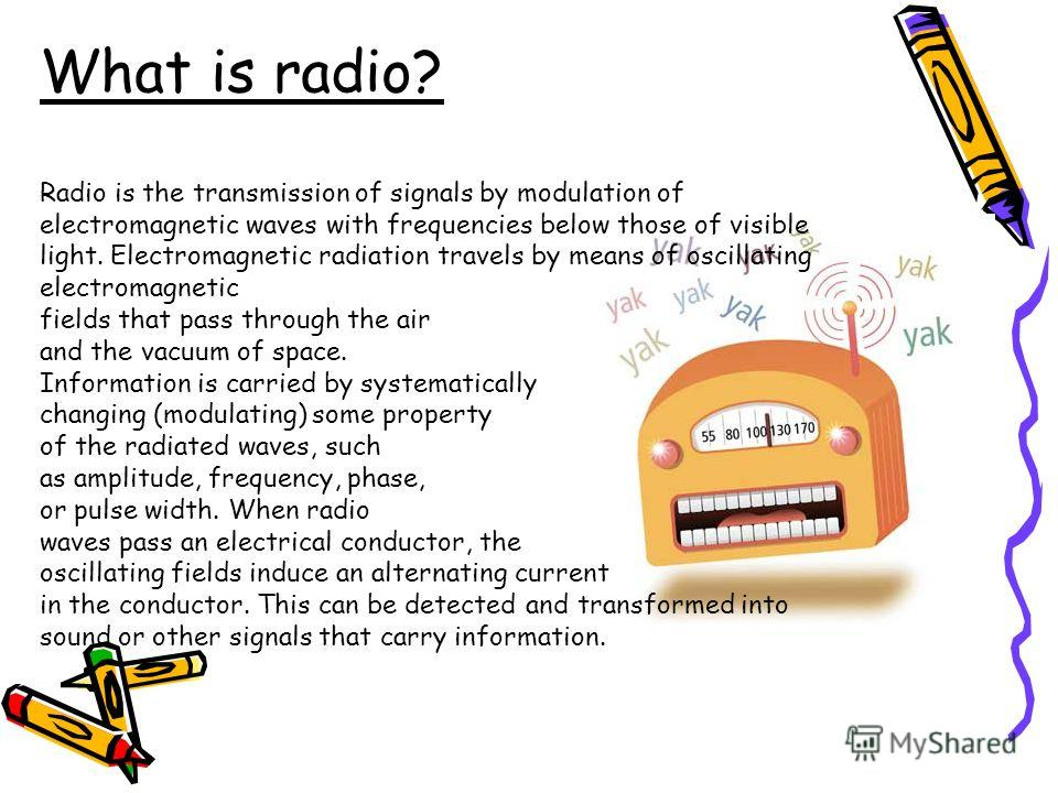 What is radio? Radio is the transmission of signals by modulation of electromagnetic waves with frequencies below those of visible light. Electromagnetic radiation travels by means of oscillating electromagnetic fields that pass through the air and t