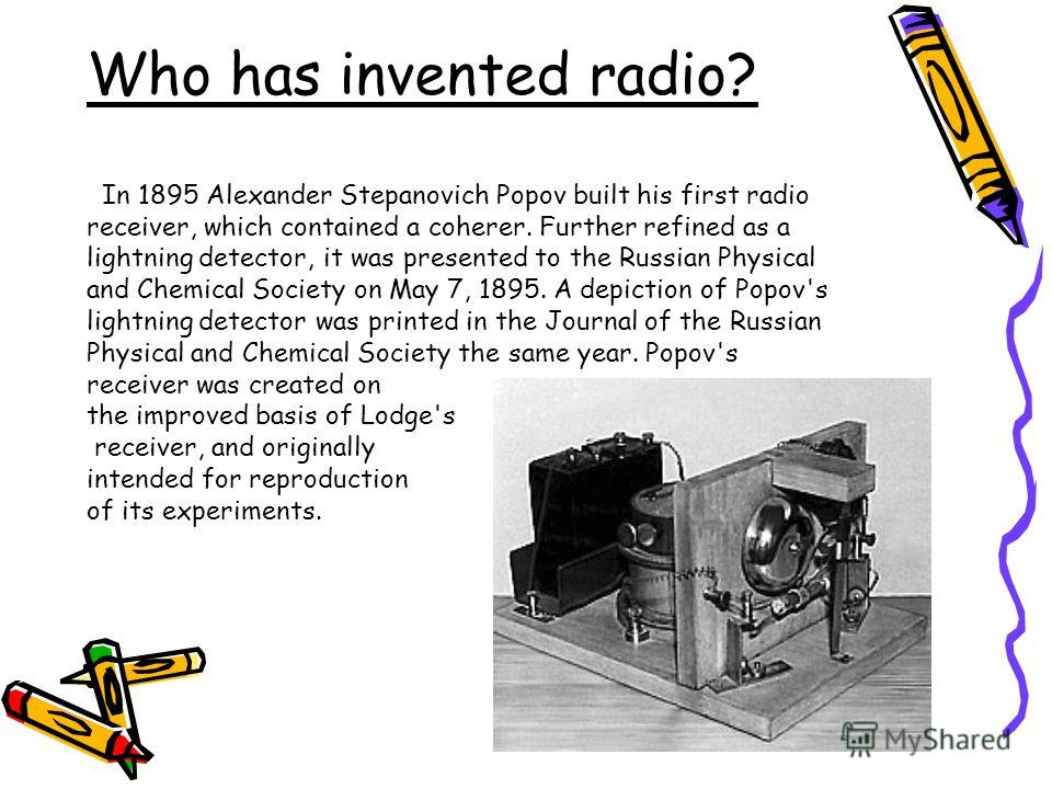 Who has invented radio? In 1895 Alexander Stepanovich Popov built his first radio receiver, which contained a coherer. Further refined as a lightning detector, it was presented to the Russian Physical and Chemical Society on May 7, 1895. A depiction