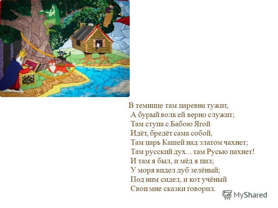 В темнице там царевна тужит, А бурый волк ей верно служит; Там ступа с Бабою Ягой Идёт, бредёт сама собой, Там царь Кащей над златом чахнет; Там русский дух... там Русью пахнет! И там я был, и мёд я пил; У моря видел дуб зелёный; Под ним сидел, и кот