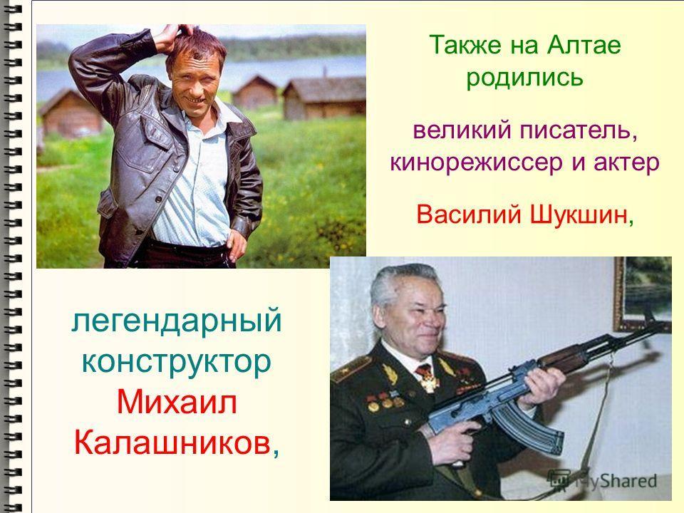 Также на Алтае родились великий писатель, кинорежиссер и актер Василий Шукшин, легендарный конструктор Михаил Калашников,
