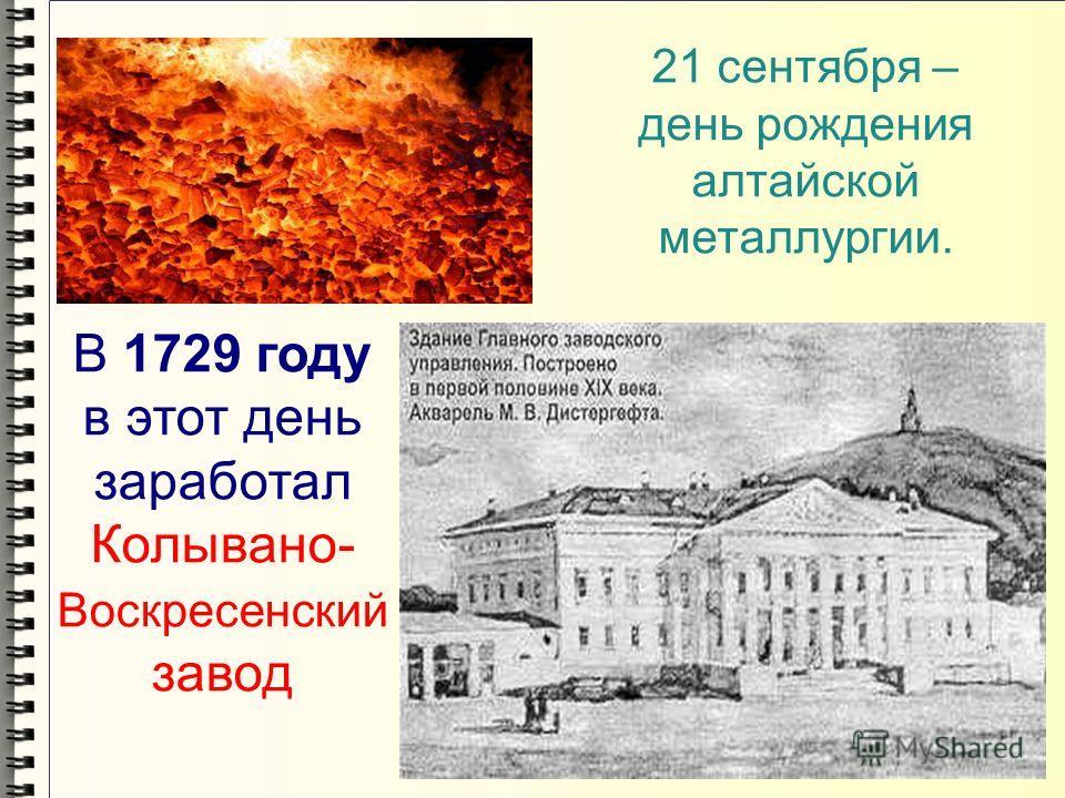 21 сентября – день рождения алтайской металлургии. В 1729 году в этот день заработал Колывано- Воскресенский завод