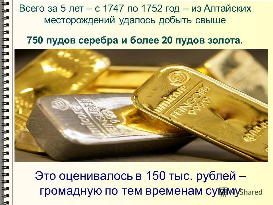 Всего за 5 лет – с 1747 по 1752 год – из Алтайских месторождений удалось добыть свыше 750 пудов серебра и более 20 пудов золота. Это оценивалось в 150 тыс. рублей – громадную по тем временам сумму
