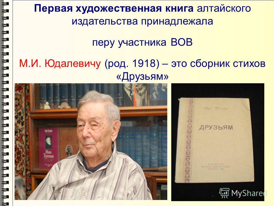 Первая художественная книга алтайского издательства принадлежала перу участника ВОВ М.И. Юдалевичу (род. 1918) – это сборник стихов «Друзьям»