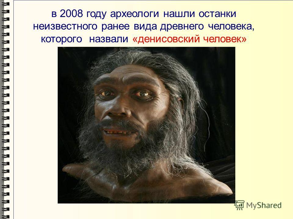 в 2008 году археологи нашли останки неизвестного ранее вида древнего человека, которого назвали «денисовский человек»