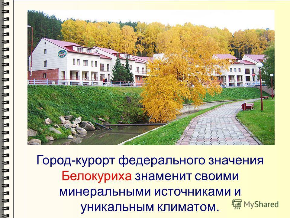 Город-курорт федерального значения Белокуриха знаменит своими минеральными источниками и уникальным климатом.