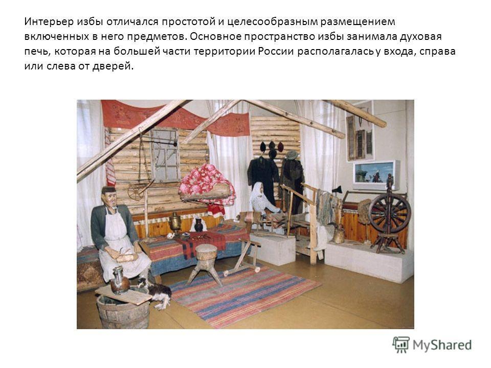 Интерьер избы отличался простотой и целесообразным размещением включенных в него предметов. Основное пространство избы занимала духовая печь, которая на большей части территории России располагалась у входа, справа или слева от дверей.